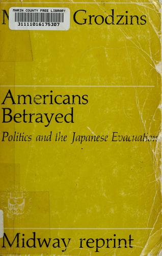 Americans betrayed: politics and the Japanese evacuation by Morton Grodzins